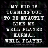 well played: MY KID IS  TURNING OUT  TO BE EXACTLY  LIKE ME.  WELL PLAYED  KARMA...  WELL. PLAYED.  FB/RANDOM STUFFI FIND FUNNY.  INTERESTING AND/OR INSPIRING 2016