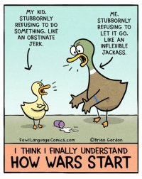 Memes, Goal, and Help: MY KID.  ME,  STUBBORNLY  STUBBORNLY  REFUSING TO DO  REFUSING TO  SOMETHING, LIKE  LET IT GO.  AN OBSTINATE  LIKE AN  JERK.  INFLEXIBLE  JACKASS.  Brian Gordon  FowlLanguage Comics.com  I THINK I FINALLY UNDERSTAND  HOW WARS START I lead by example, for better or worse. Bonus Panel: goo.gl/gw8gt1 The kickstarter is going great, but can you help me reach my next stretch goal? fowlkickstarter.com
