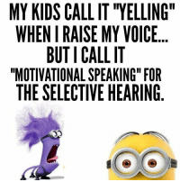 """40 Funny Minions Quotes and sayings #Minion #Quotes and Sayings... - 40, Funny, funny minion quotes, Minion, Minion Quote, Minions, Quotes, sayings - Minion-Quotes.com: MY KIDS CALL IT """"YELLING  WHEN I RAISE MY VOICE.  BUTI CALL IT  """"MOTIVATIONAL SPEAKING"""" FOR  THE SELECTIVE HEARING  う2  o O 40 Funny Minions Quotes and sayings #Minion #Quotes and Sayings... - 40, Funny, funny minion quotes, Minion, Minion Quote, Minions, Quotes, sayings - Minion-Quotes.com"""