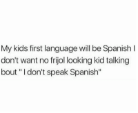 "😂😂😂👌  👉 Mexican Problems👈: My kids first language will be Spanish I  don't want no frijol looking kid talking  bout "" I don't speak Spanish"" 😂😂😂👌  👉 Mexican Problems👈"