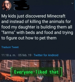 "Android, Animals, and Food: My kids just discovered Minecraft  and instead of killing the animals for  food my daughter is building them all  ""farms"" with beds and food and trying  to figure out how to pet them  Traducir Tweet  11:18 a. m. 05 feb. 19 Twitter for Android  Everyone liked that Minecraft is love"