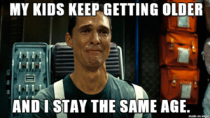 Confused, Interstellar, and Ironic: MY KIDS KEEP GETTING OLDER  ANDI STAY THE SAME AGE.  made on imgur I like to think of Interstellar as an ironic sequel to Dazed and Confused.