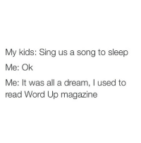 A Dream, Funny, and Memes: My kids: Sing us a song to sleep  Me: Ok  Me: It was all a dream, I used to  read Word Up magazin Salt'n'Pepa and Heavy D up in the limousine...