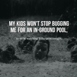 Memes, Kids, and Pool: MY KIDS WON'T STOP BUGGING  ME FOR AN IN-GROUND POOL,  so we're watching Poltergeist tonight. Well, that's one way to tell them no. :)