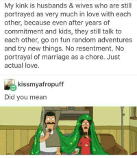Marriage, Tumblr, and Husband: My kink is husbands & wives who are still  portrayed as very much in love with each  other, because even after years of  commitment and kids, they still talk to  each other, go on fun random adventures  and try new things. No resentment. No  portrayal of marriage as a chore. Just  actual love  kissmyafropuff  Did you mean Even though my plans got cancelled I feel like today will still be fun ~Kat