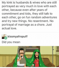 Marriage, Memes, and Husband: My kink is husbands & wives who are still  portrayed as very much in love with each  other, because even after years of  commitment and kids, they still talk to  each other, go on fun random adventures  and try new things. No resentment. No  portrayal of marriage as a chore. Just  actual love.  kissmyafropuff  Did you mean ● - - { Books Fandoms Percyjackson Pjo Harrypotter Hp Reading Supernatural Deanwinchester Samwinchester Castiel Starwars Sw Lukeskywalker Hermionegranger Ronweasley}