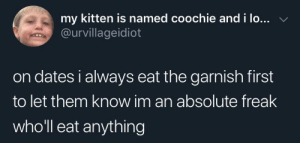 SLPT: let your date know you'll eat anything: my kitten is named coochie and i lo... v  @urvillageidiot  on dates i always eat the garnish first  to let them know im an absolute freak  who'll eat anything SLPT: let your date know you'll eat anything