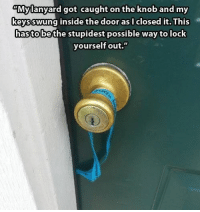 "Locked out: My lanyard got caught on the knob and my  keys inside the door as closed it. This  swung hastolbethe stupidest possible way to lock  yourself out."" Locked out"