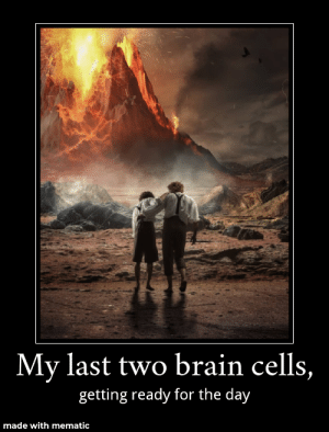 Brain, Lord of the Rings, and I Came: My last two brain cells,  getting ready for the day  made with mematic New one I came up with!!