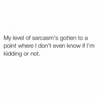 Definitely not kidding (@thebasicbitchlife follow!!): My level of sarcasm's gotten to a  point where don't even know if I'm  kidding or not. Definitely not kidding (@thebasicbitchlife follow!!)