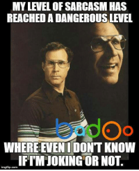 Credit: Badoo . Check out their app!: MY LEVEL OFSARCASM HAS  REACHEDADANGEROUSLEVEL  WHERE EVEN DONT KNOW  imgflip.com  IFI MMIOKING OR NOT. Credit: Badoo . Check out their app!