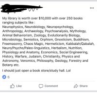 Books, Lol, and Animal: My library is worth over $10,000 with over 250 books  ranging subjects like:  Neurophysics, Neurobiology, Neuropsychology,  Anthropology, Archaeology, Psychoanalysis, Mythology,  Animal Behaviorism, Zoology, Evolutionarily Biology,  Microbiology, Semiotics, Orphism, Gnosticism, Buddhism,  Freemasonry, Chaos Magic, Hermeticism, Kabbalah/Qabalah,  Neuro/Psycho/Paleo-linguistics, Herbalism, Nutrition,  Physiology and Anatomy, Economics, Social Engineering,  History, Warfare, Judaism, Christianity, Physics and  Astronomy, Venomics, Philosophy, Geology, Forestry and  Botany etc  l should just open a book store/study hall. Lol  6  Like  Comment  Share