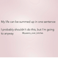 Life, Memes, and Oh Well: My life can be summed up in one sentence:  I probably shouldn't do this, but I'm going  to anyway  @queens_over_bitches Oh well 🤷🏼‍♀️ @queens_over_bitches