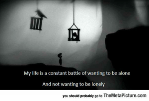 laughoutloud-club:  Pretty Much Life In A Nutshell: My life is a constant battle of wanting to be alone  And not wanting to be lonely  you should probably go to TheMetaPicture.com laughoutloud-club:  Pretty Much Life In A Nutshell