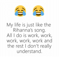 Life, Memes, and Rihanna: My life is just like the  Rihanna's song  All do is work, work,  work, work, work and  the rest I don't really  understand