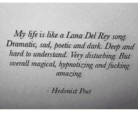 Fucking, Life, and Amazing: My life is like a Lana Del Re song  Dramatic, sad, poetic and dark. Deep and  hard to understand. Very disturbing But  overall magical, hypnotizing and fucking  amazing  - Hedonist Poel