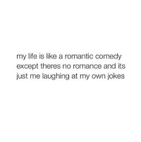 same: my life is like a romantic comedy  except theres no romance and its  just me laughing at my own jokes same