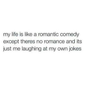Life, Jokes, and Comedy: my life is like a romantic comedy  except theres no romance and its  just me laughing at my own jokes