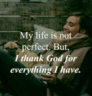 Not Perfect: My life is not  perfect, But,  I thank God for  everything I have.