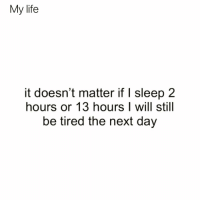 Funny, Life, and Addicted: My life  it doesn't matter if I sleep 2  hours or 13 hours I will still  be tired the next day Can you be addicted to sleep because I might have problem😅😂