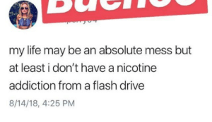 Life, Cool, and Drive: my life may be an absolute mess but  at least i don't have a nicotine  addiction from a flash drive  8/14/18, 4:25 PM Nothing cool about doing JUUL