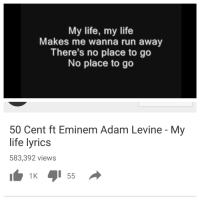 me🎷irl: My life, my life  Makes me wanna run away  There's no place to go  No place to go  50 Cent ft Eminem Adam Levine My  life lyrics  583,392 views  1K  55 me🎷irl
