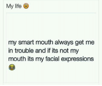 Life, Relationships, and Smart Mouthed: My life  my smart mouth always get me  in trouble and if its not my  mouth its my facial expressions