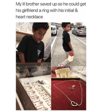 This is the cutest shit !!!!!!! ( you do you always go straight to the negative ??? Ugh ): My lil brother saved up so he could get  his girlfriend a ring with his initial &  heart necklace This is the cutest shit !!!!!!! ( you do you always go straight to the negative ??? Ugh )