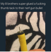 Why I ain't think of this🙄😐😂😂: My lil brothers super glued a fucking  thumb tack to their nerf gun bullet Why I ain't think of this🙄😐😂😂