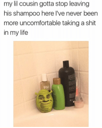 Life, Shit, and Girl Memes: my lil cousin gotta stop leaving  his shampoo here I've never been  more uncomfortable taking a shit  in my life  TGel 🤣😂😂😂😂