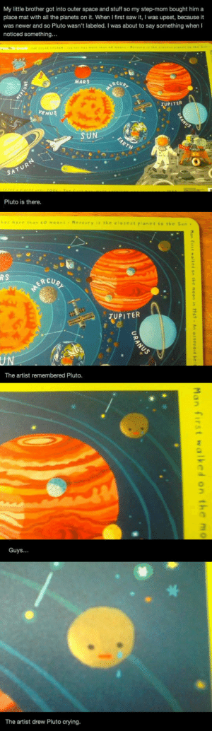 Crying, Love, and Saw: My little brother got into outer space and stuff so my step-mom bought him a  place mat with all the planets on it. When I first saw it, I was upset, because it  was newer and so Pluto wasn't labeled. I was about to say something when I  noticed something...  MARS  RCUR  JUPITER  ORANUS  VENUS  SUN  EARTH  SATURN  Pluto is there.  Mercury iS the closest pianet to the Sun-  RS  JUPITER  UN  The artist remembered Pluto.  Guys...  The artist drew Pluto crying.  Man first  walked or  the moon in 1969 An asteroidhe  Man  first  walked on  the  URANUS lolzandtrollz:  I Will Always Love You Pluto