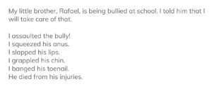 Funny, School, and Little Brother: My little brother, Rafael, is being bullied at school. I told him that I  will take care of that.  I assaulted the bully!  I squeezed his anus.  I slapped his lips.  I grappled his chin.  I banged his toenail.  He died from his injuries. well that escalated quickly
