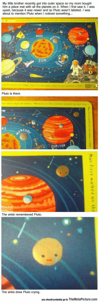 Crying, Saw, and Mars: My little brother recently got into outer space so my mom bought  him a place mat with all the planets on it. When I first saw it, I was  upset, because it was newer and so Pluto wasn't labeled. I was  about to mention Pluto when I noticed something.  MARS  RCUR  UPITER  VENUS  SATUR  Pluto is there.  UPITER  丁  The artist remembered Pluto.  The artist drew Pluto crying.  you should probably go to TheMetaPicture.com <h2>Todos somos Plutón</h2>