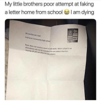 Community, Funny, and Girls: My little brothers poor attempt at faking  a letter home from school I am dying  20 cairnbrook road  Lochend Community high schod  attendance will not be recorded.He C  staying off will not affect his attendance.  ed to come in next week. While school is on  recorded. He can come in but but 😂😂😂 - - - - funnyshit funmemes100 instadaily instaday daily posts fun nochill girl savage girls boys men women lol lolz follow followme follow for more funny content 💯 @funmemes100