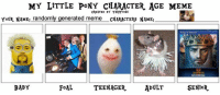 pony: MY LITTLE PONY CHARACTER AGE MEME  CREATED BY TARTOONS  YOUR NAME: randomly generated meme CHARACTERS NAME:  EMPIRES  SENiOR.  BABY  TEENAGER  ADULT  FoAL