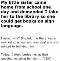 "OH MY GOD https://t.co/xlph95XdRy: My little sister came  home from school one  day and demanded I take  her to the library so she  could get books on sign  language.  I asked why? She told me there was a  new kid at school who was deaf and she  wanted to befriend him.  Today, I stood beside her at their  wedding watching her sign. ""I DO"" OH MY GOD https://t.co/xlph95XdRy"
