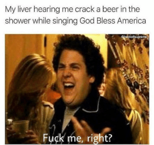 31 Hilarious Drinking Memes To Make You Laugh-23: My liver hearing me crack a beer in the  shower while singing God Bless America  @heckoffsupreme  Fuck me, right? 31 Hilarious Drinking Memes To Make You Laugh-23