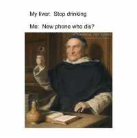 Drinking, Memes, and Phone: My liver: Stop drinking  Me: New phone who dis?  CLASSICAL ART MEMES  acebook.com/elassicalartmen New phone who dis