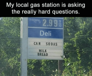 Funny, Memebase, and Memes: My local gas station is asking  the really hard questions.  2.99 50  Supreme  Deli  CAN SODAS  MILK  BREAD 40 Random Memes That Won't Hurt You Like Your Ex Did - Memebase - Funny Memes