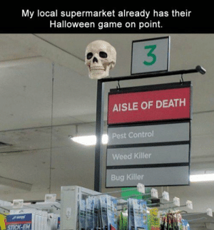 Halloween, Tumblr, and Weed: My local supermarket already has their  Halloween game on point.  3  AISLE OF DEATH  Pest Control  Weed Killer  Bug Killer   Halloween On Point