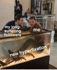 Suffering, New, and Long: my long-  suffering  followers  me  new hyperfixation
