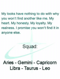 Squad, Aries, and Capricorn: My looks have nothing to do with why  you won't find another like me. My  heart. My honesty. My loyalty. My  realness. I promise you won't find it in  anyone else.  Squad:  Aries - Gemini - Capricorn  Libra - Taurus Leo