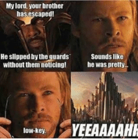 Low Key, Memes, and Thor: My lord, your brother  has escaped!  He slipped by the guards  Sounds like  without them noticing!  he was pretty  low-key. Low-Key!!! 😂 villain villains comic comics meme marvelmemes marvel thor infinitygems gems svf supervillain thorragnarok lowkey yeaaaah