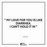 #558 #Funny Suggested by Daniel Oakins: MY LOVE FOR YOU IS LIKE  DIARRHEA,  I CAN'T HOLD IT IN  UNKNOWN  epIC  quotes #558 #Funny Suggested by Daniel Oakins