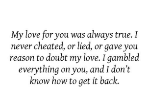 https://iglovequotes.net/: My love for you was always true. I  never cheated, or lied, or gave you  reason to doubt my love. I gambled  everything on you, and I don't  know how to get it back. https://iglovequotes.net/