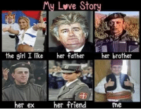 Muh love story...  Rambunctious Republika Srpska Memes  ~BosnianRambo: My Lvve Story  Stor  the girl I like  her father her brother  her ex  her friend  me Muh love story...  Rambunctious Republika Srpska Memes  ~BosnianRambo