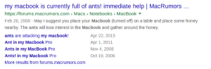 MacBook Pro, Help, and Macbook: my macbook is currently full of ants! immediate help | MacRumors.  https://forums.macrumors.com Macs > Notebooks MacBook  Feb 26, 2008-May I suggest you place your Macbook (turned off) on a table and place some honey  nearby. The ants will lose interest in the Macbook and gather around the honey.  ants are attacking my macbook!  Ant in my Macbook Pro  Ants in my MacBook Pro  Ants! in my Macbook Pro  More results from forums.macrumors.com  Apr 22, 2015  Apr 1, 2011  Nov 4, 2008  Oct 19, 2006