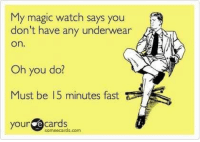 Ecards, Magic, and Someecards: My magic watch says you  don't have any underwear  on.  Oh you do?  Must be 15 minutes fast  your ecards  someecards.com Old dump