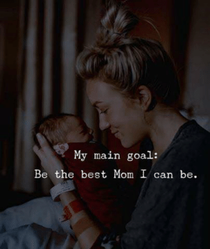 My Main: My main  goal:  Be the best Mom I can be