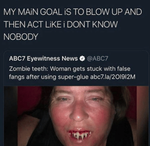 : MY MAIN GOAL iS TO BLOW UP AND  THEN ACT LIKE i DONT KNOW  NOBODY  ABC7 Eyewitness News@ABC7  Zombie teeth: Woman gets stuck with false  fangs after using super-glue abc7.la/201912M